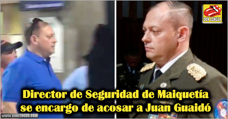 Director de Seguridad de Maiquetía se encargo de acosar a Juan Guaidó