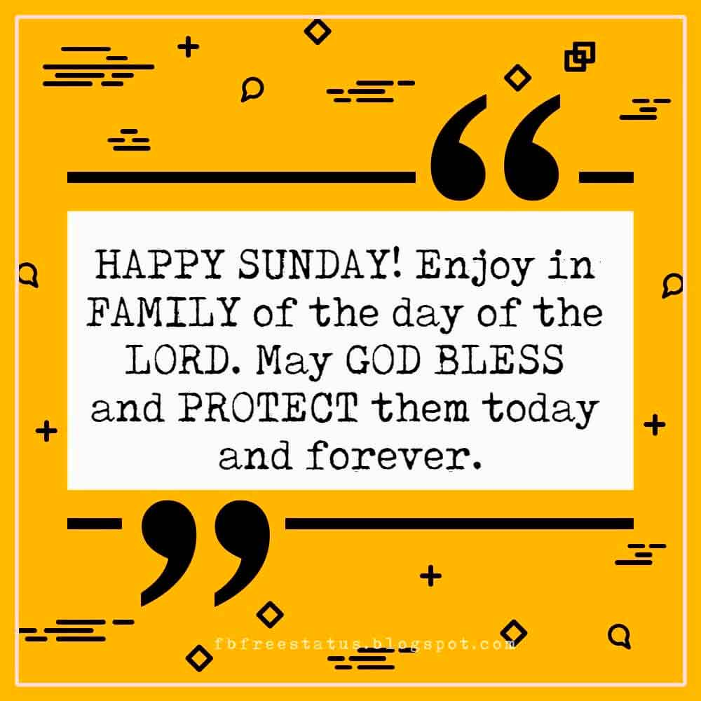HAPPY SUNDAY! Enjoy in FAMILY of the day of the LORD. May GOD BLESS and PROTECT them today and forever.