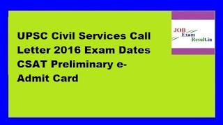 UPSC Civil Services Call Letter 2016 Exam Dates CSAT Preliminary e-Admit Card