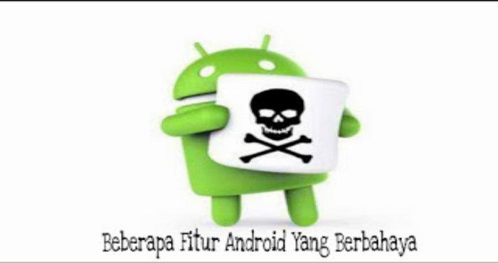 Beberapa Fitur Android Yang Berbahaya