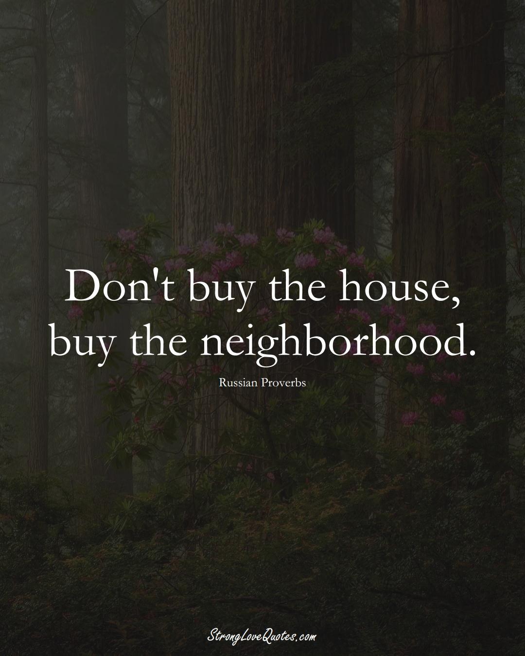 Don't buy the house, buy the neighborhood. (Russian Sayings);  #AsianSayings