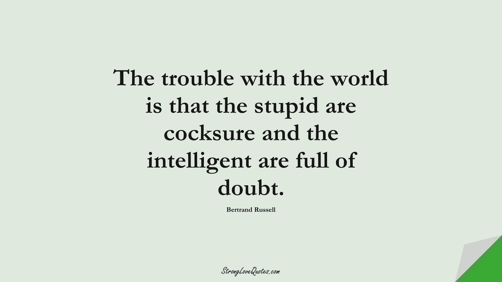 The trouble with the world is that the stupid are cocksure and the intelligent are full of doubt. (Bertrand Russell);  #KnowledgeQuotes