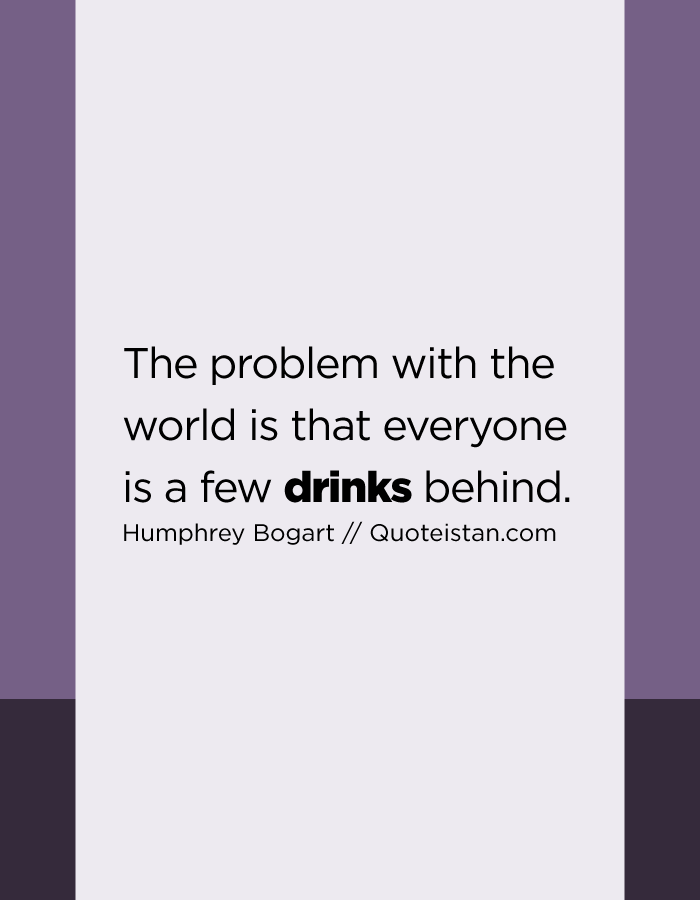 The problem with the world is that everyone is a few drinks behind.