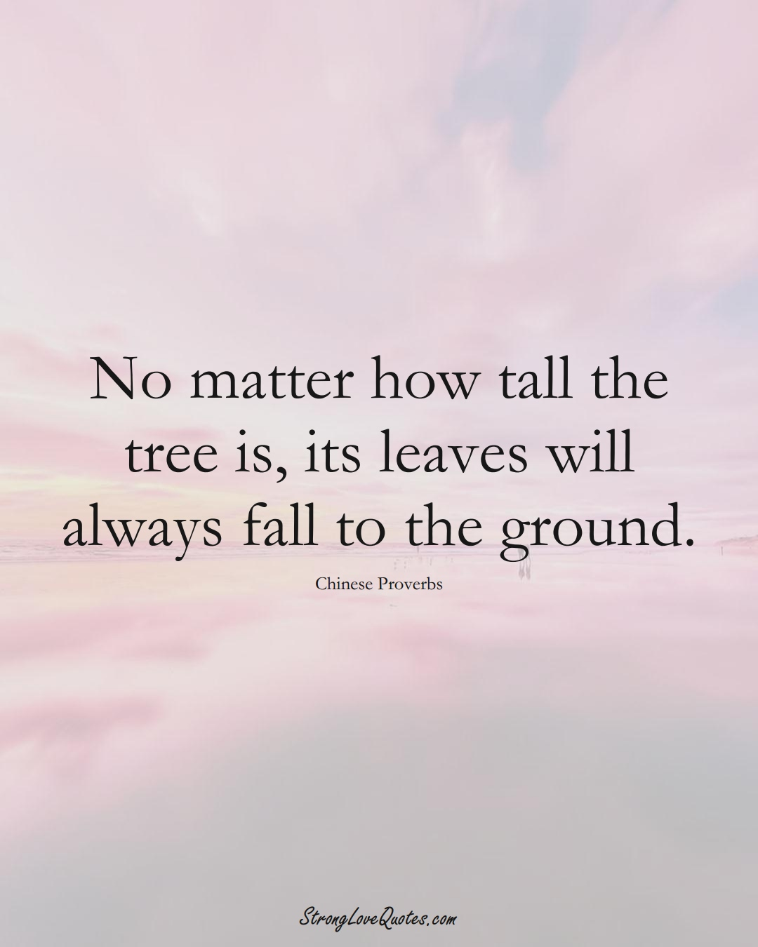 No matter how tall the tree is, its leaves will always fall to the ground. (Chinese Sayings);  #AsianSayings