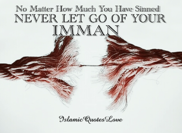 No matter how much you have sinned never let go of your IMMAN.
