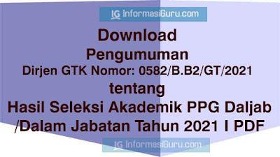 Download Pengumuman Dirjen GTK Nomor: 0582/B.B2/GT/2021 tentang Hasil Seleksi Akademik PPG Daljab/Dalam Jabatan Tahun 2021 I PDF