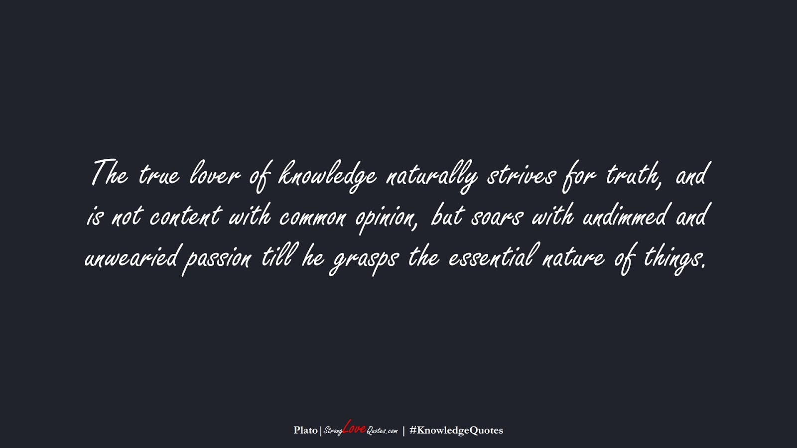 The true lover of knowledge naturally strives for truth, and is not content with common opinion, but soars with undimmed and unwearied passion till he grasps the essential nature of things. (Plato);  #KnowledgeQuotes
