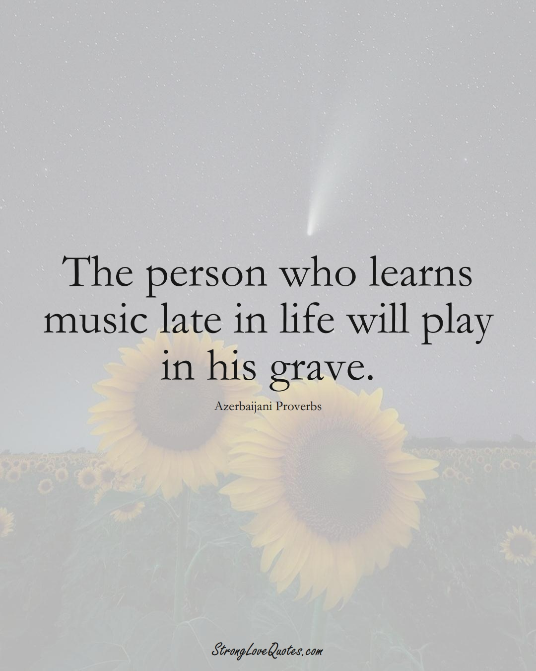 The person who learns music late in life will play in his grave. (Azerbaijani Sayings);  #AsianSayings