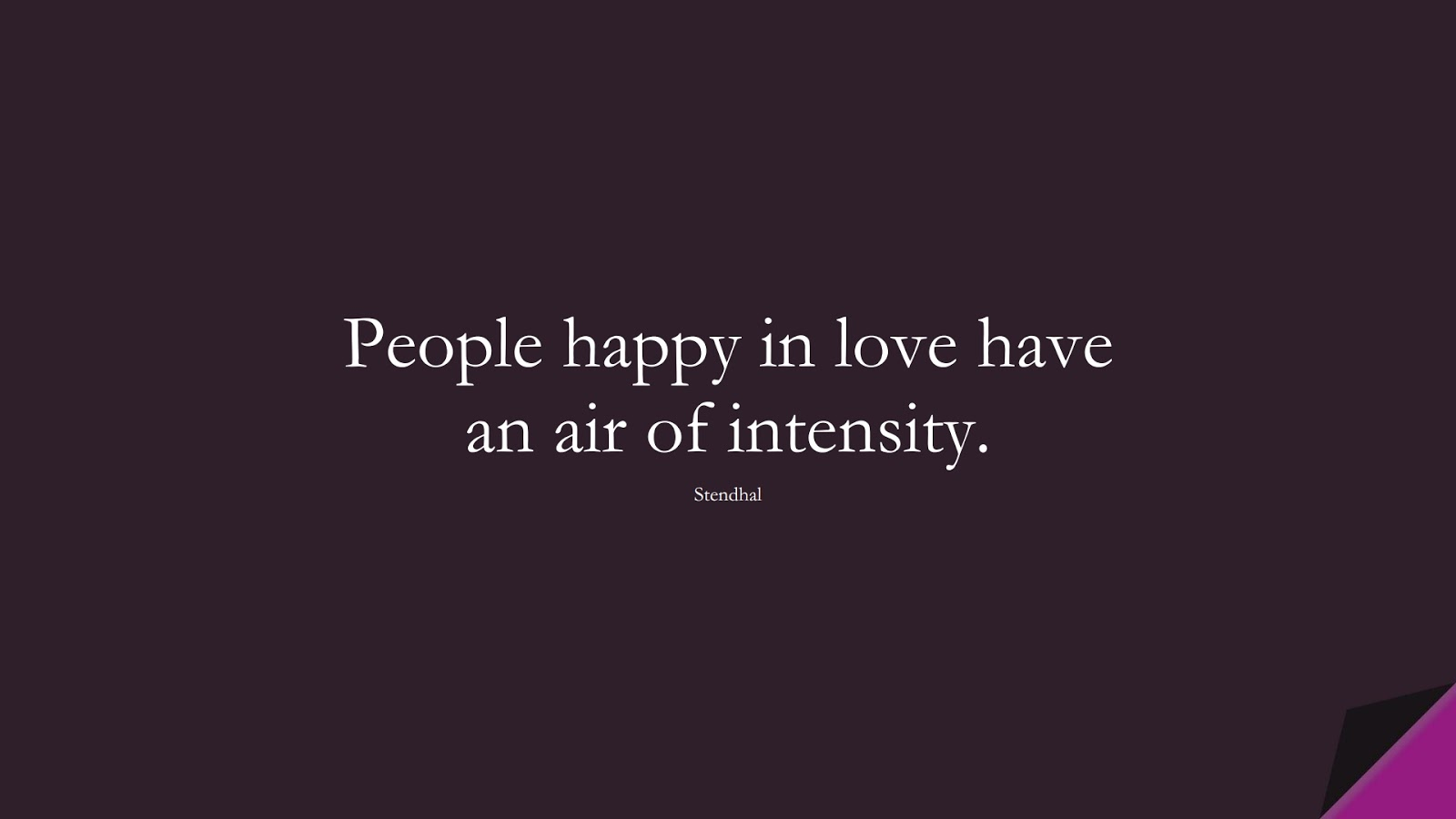 People happy in love have an air of intensity. (Stendhal);  #HappinessQuotes