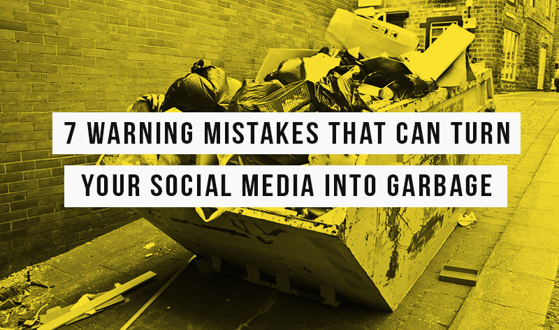 7 Warning Mistakes that can Turn your Social Media Marketing into Garbage