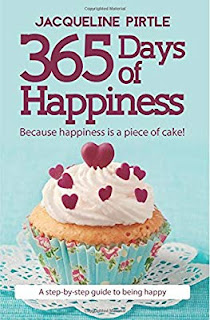 365 Days of Happines Because Happiness is a Piece of Cake A Step-by-Step guide to being Happy by Jacqueline Pirtle