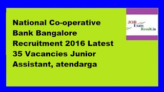 National Co-operative Bank Bangalore Recruitment 2016 Latest 35 Vacancies Junior Assistant, atendarga