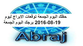 حظك اليوم الجمعة توقعات الابراج ليوم 19-08-2016 برجك اليوم الجمعة