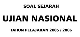 Soal Sejarah Ujian Nasional Tahun Pelajaran 2005-2006