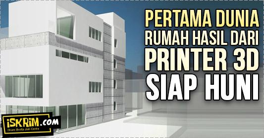 Pertama Dunia, Rumah Dari Teknologi Print 3D Siap Huni_iskrim_com_