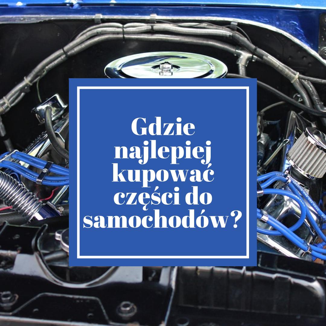 Gdzie najlepiej kupować części do samochodów?