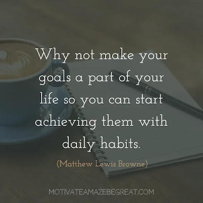 "Quotes On Achievement Of Goals: ""Why not make your goals a part of your life so you can start achieving them with daily habits."" - Matthew Lewis Browne"