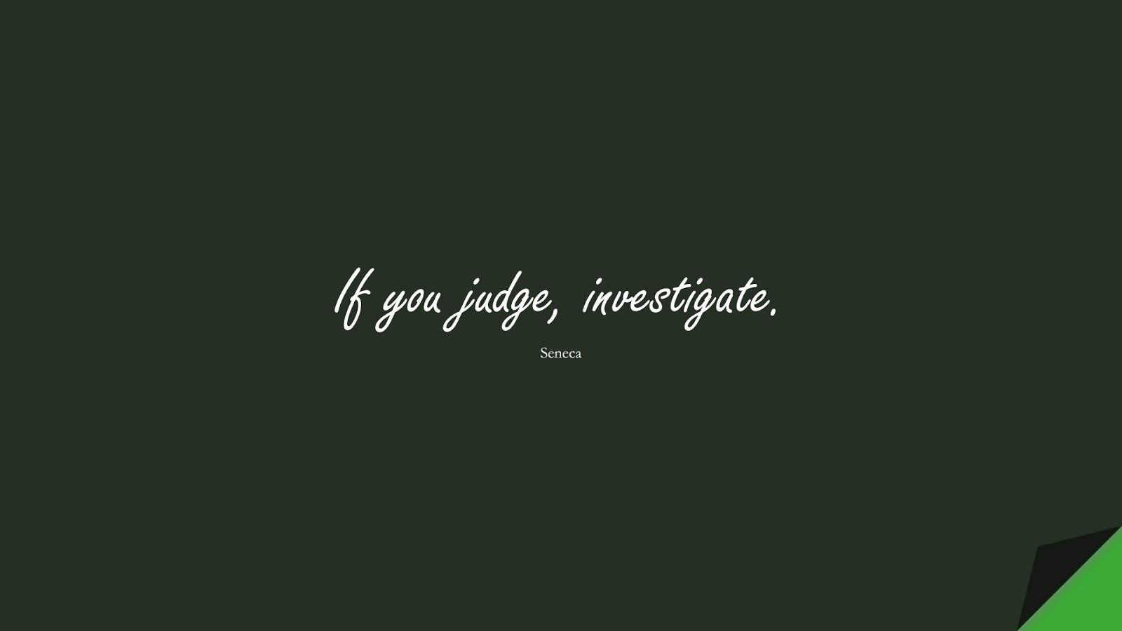 If you judge, investigate. (Seneca);  #ShortQuotes