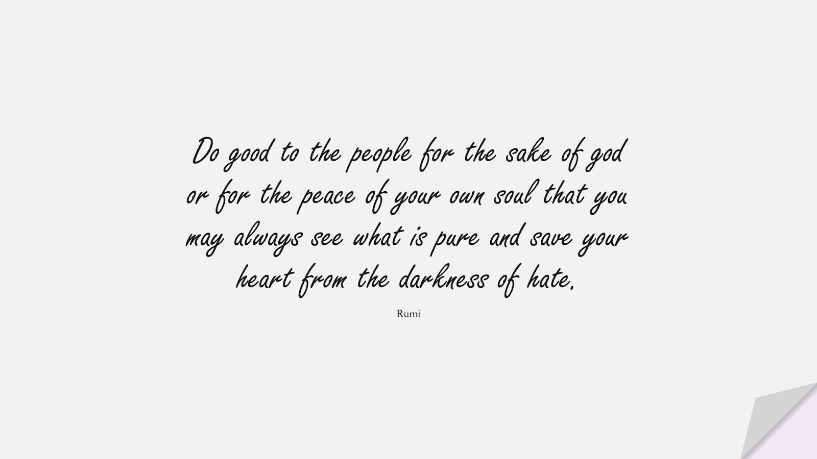 Do good to the people for the sake of god or for the peace of your own soul that you may always see what is pure and save your heart from the darkness of hate. (Rumi);  #RumiQuotes