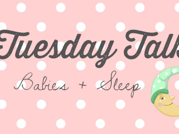 Tuesday Talk- Babies + Sleep