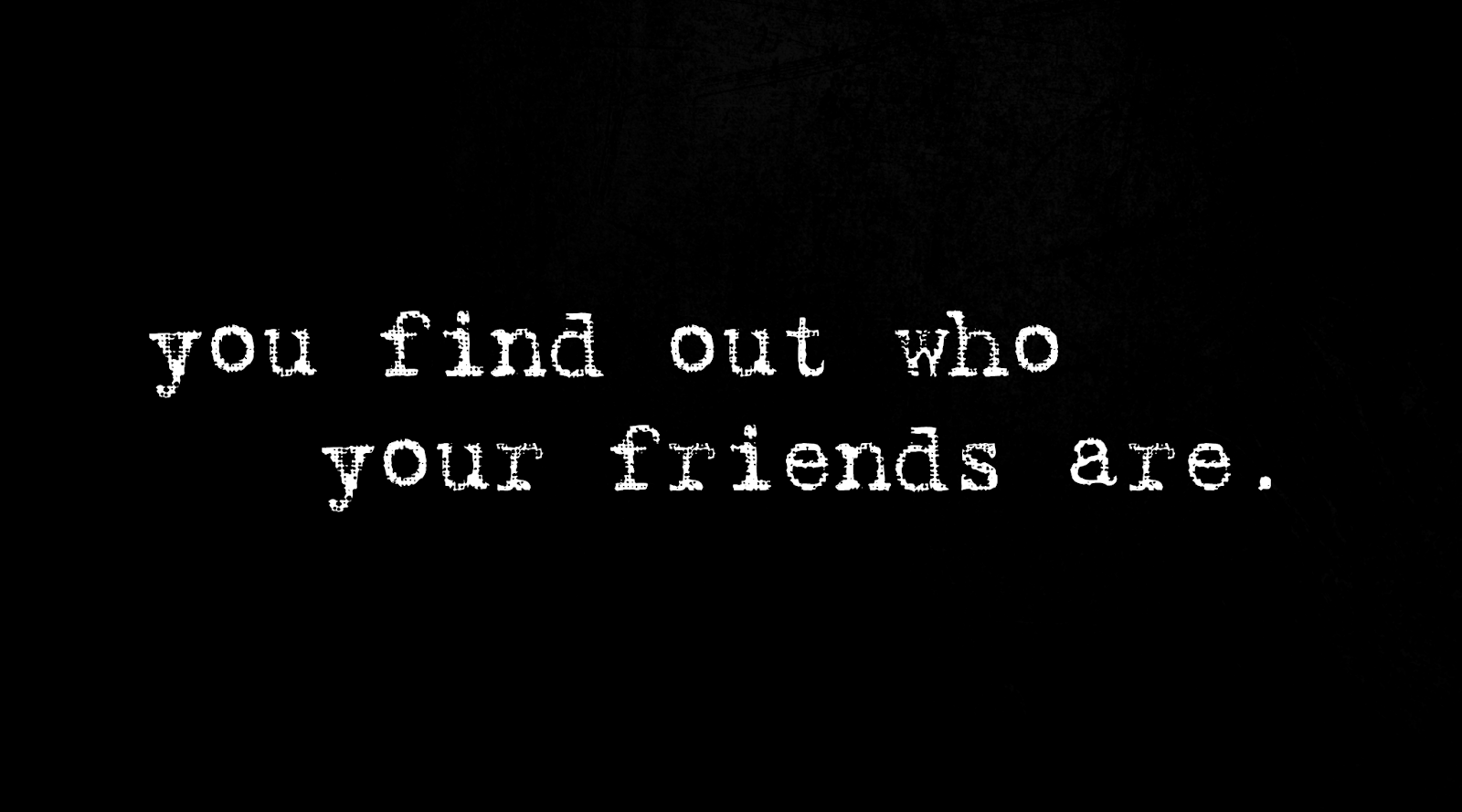 you find who your friends are