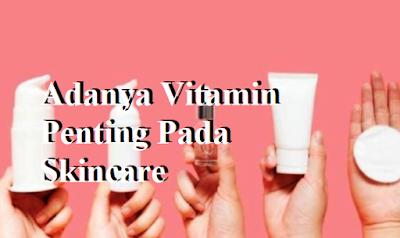 Adanya Vitamin Penting Pada Skincare,