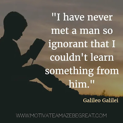 "40 Most Powerful Quotes and Famous Sayings In History: ""I have never met a man so ignorant that I couldn't learn something from him."" - Galileo Galilei"