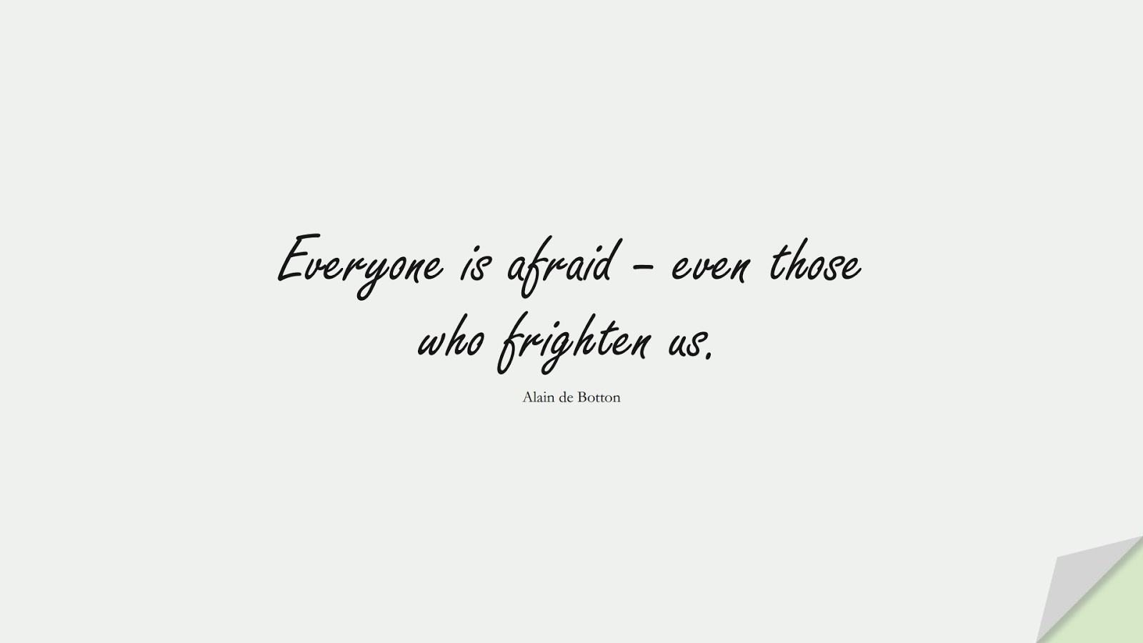 Everyone is afraid – even those who frighten us. (Alain de Botton);  #CourageQuotes