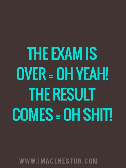 The exam is over = OH YEAH! The result comes = OH SHIT!
