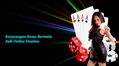 Keuntungan Besar Bermain Judi Online Domino