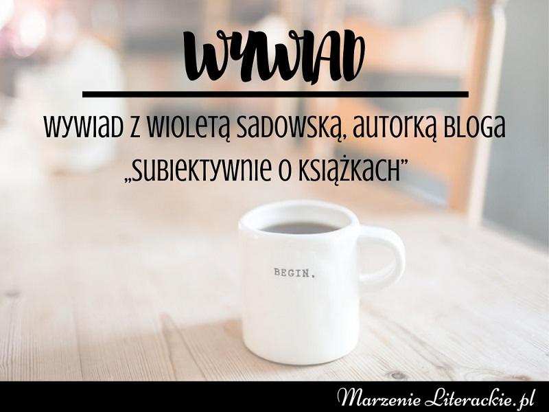 """""""Zakładajcie blogi o tym, co Was interesuje. Pamiętajcie – liczy się wyłącznie pasja i wytrwałość"""" – wywiad z Wioletą Sadowską, autorką bloga """"Subiektywnie o książkach"""""""