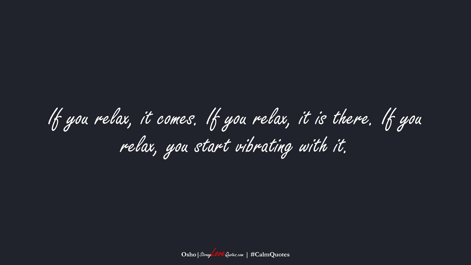If you relax, it comes. If you relax, it is there. If you relax, you start vibrating with it. (Osho);  #CalmQuotes