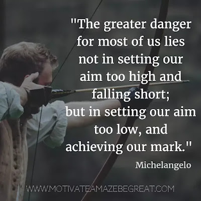 "40 Most Powerful Quotes and Famous Sayings In History:  ""The greater danger for most of us lies not in setting our aim too high and falling short; but in setting our aim too low, and achieving our mark."" - Michelangelo"