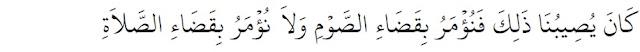 """Kami dahulu juga mengalami haid, maka kami diperintahkan untuk mengqadha' puasa dan tidak diperintahkan untuk mengqadha' shalat."""" Wanita haidh dan nifas diharamkan puasa dan punya kewajiban qadha' ketika suci"""