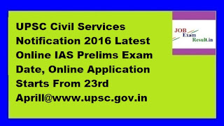 UPSC Civil Services Notification 2016 Latest Online IAS Prelims Exam Date, Online Application Starts From 23rd Aprill@www.upsc.gov.in