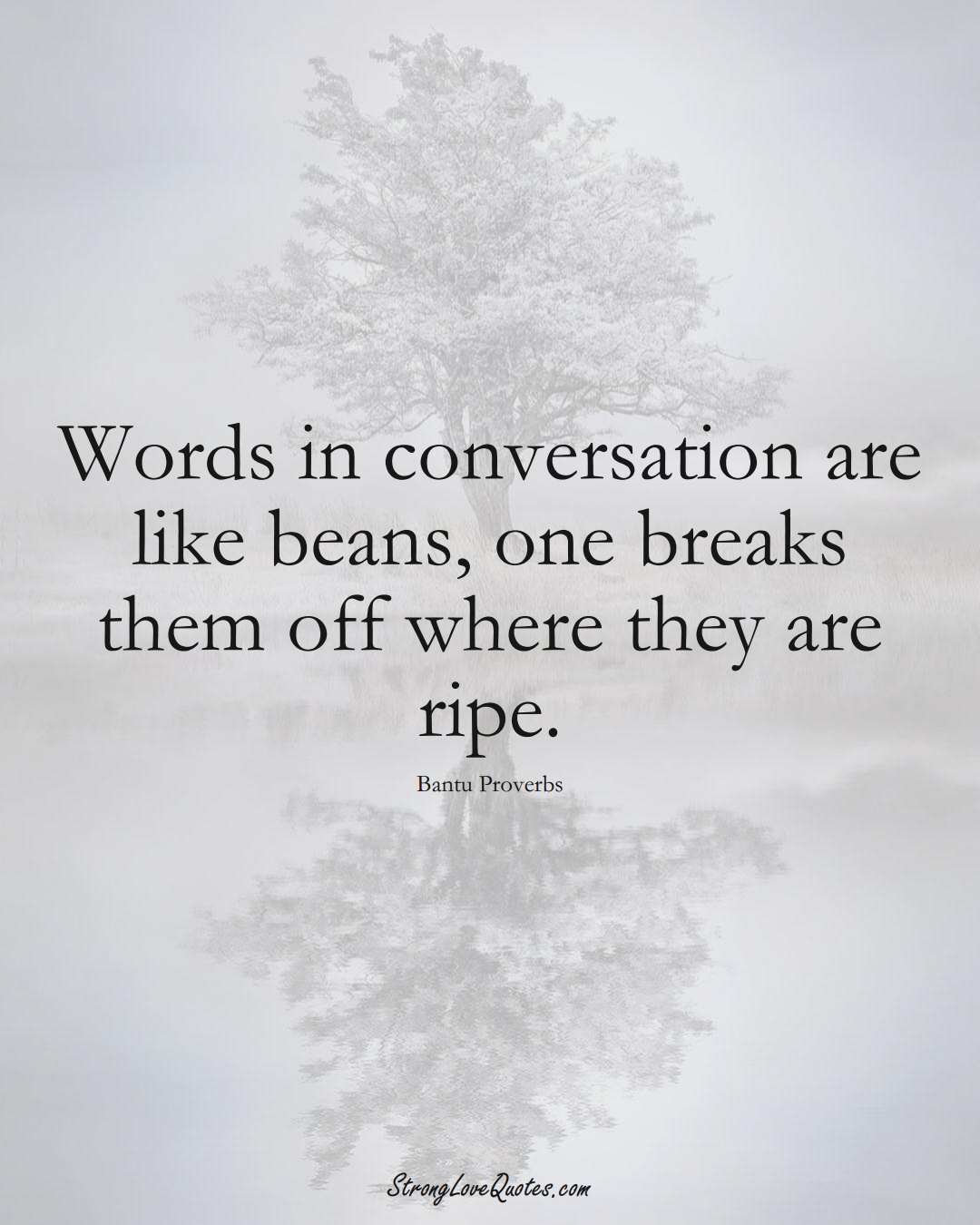 Words in conversation are like beans, one breaks them off where they are ripe. (Bantu Sayings);  #aVarietyofCulturesSayings