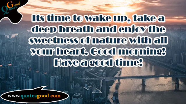 good morning wishes - Its time to wake up, take a deep breath and enjoy the sweetness of nature with all your heart.