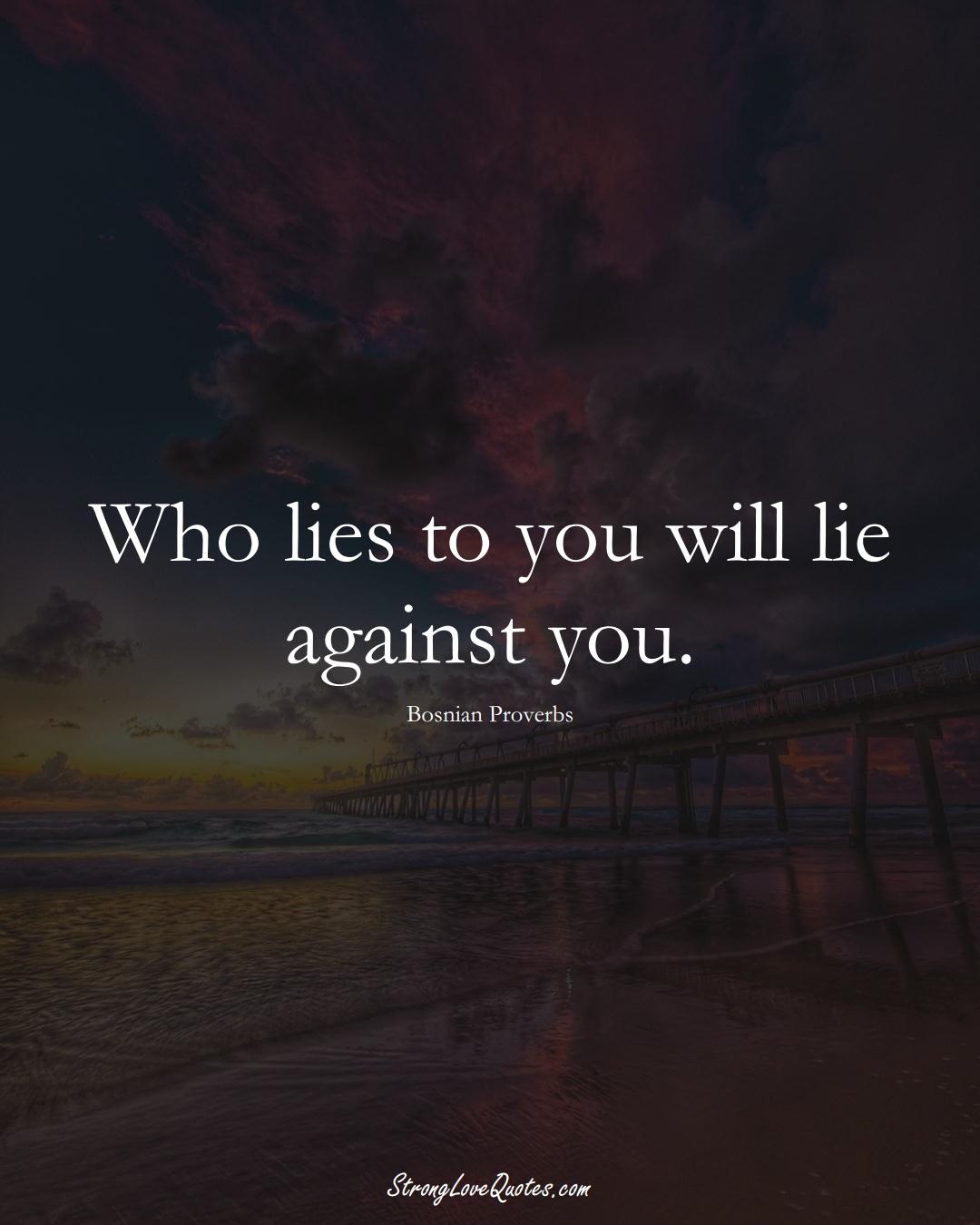 Who lies to you will lie against you. (Bosnian Sayings);  #EuropeanSayings