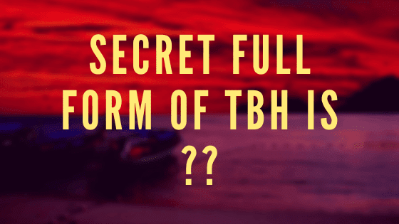 Secret full form of TBH is ??