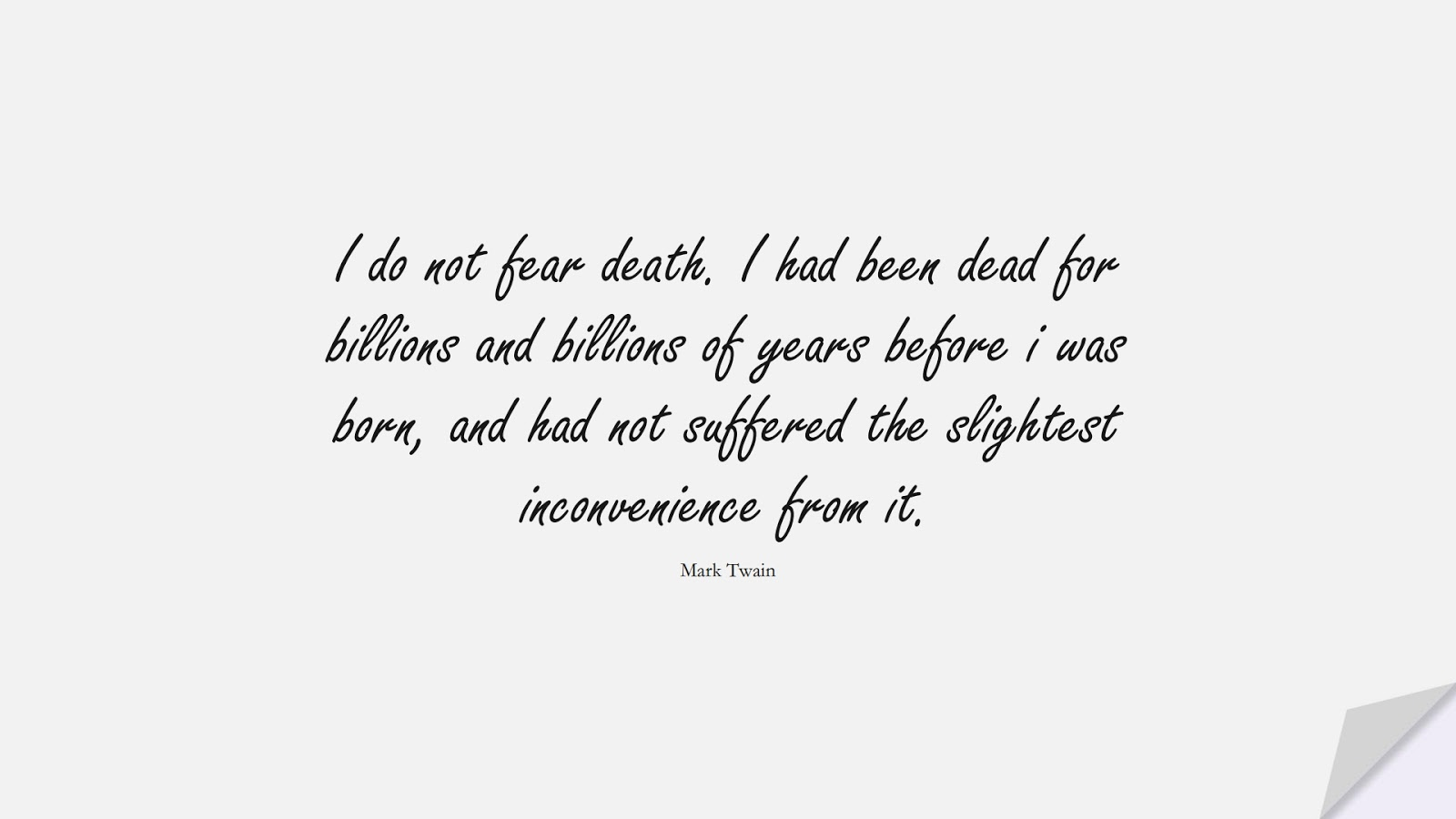 I do not fear death. I had been dead for billions and billions of years before i was born, and had not suffered the slightest inconvenience from it. (Mark Twain);  #FearQuotes