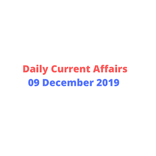 Daily Current Affairs 09 December 2019