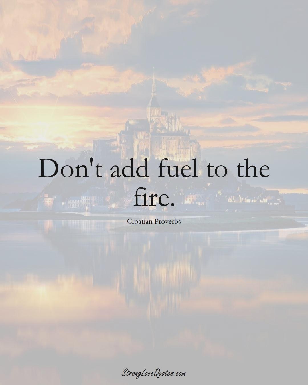 Don't add fuel to the fire. (Croatian Sayings);  #EuropeanSayings