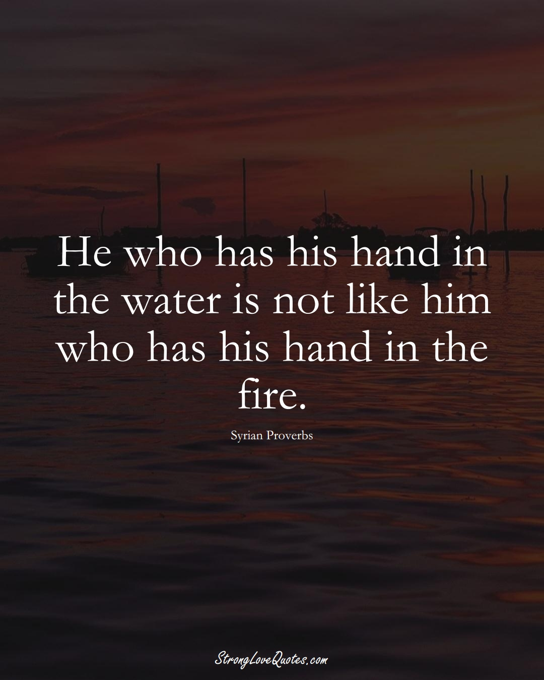 He who has his hand in the water is not like him who has his hand in the fire. (Syrian Sayings);  #MiddleEasternSayings