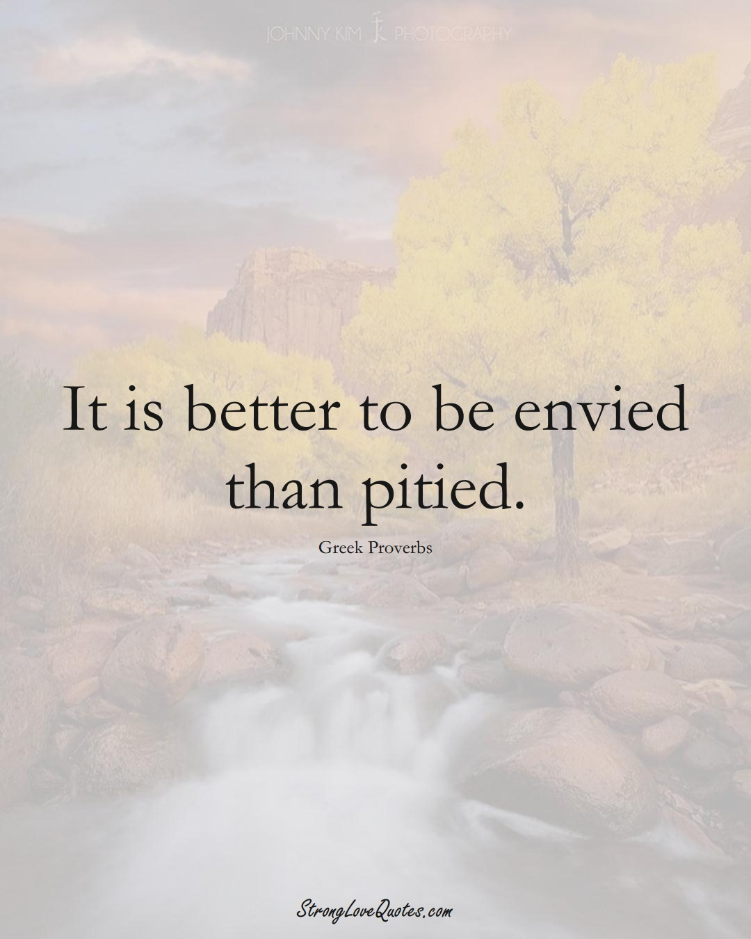 It is better to be envied than pitied. (Greek Sayings);  #EuropeanSayings
