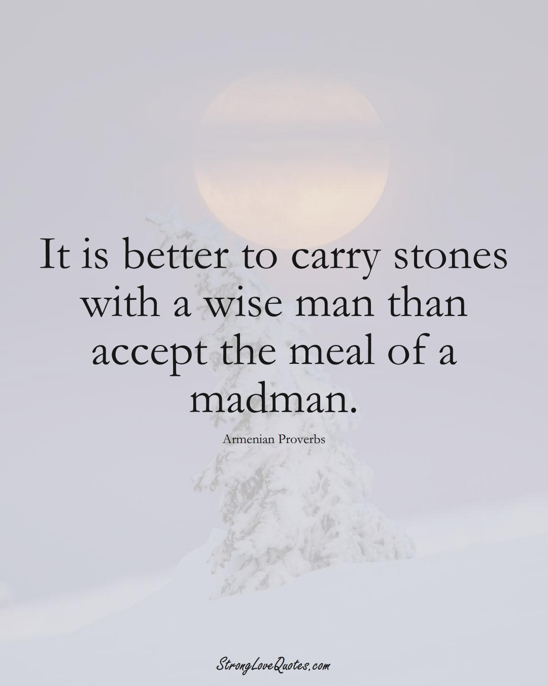 It is better to carry stones with a wise man than accept the meal of a madman. (Armenian Sayings);  #AsianSayings