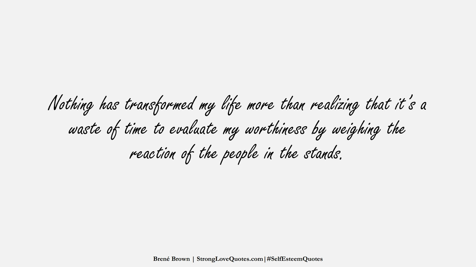 Nothing has transformed my life more than realizing that it's a waste of time to evaluate my worthiness by weighing the reaction of the people in the stands. (Brené Brown);  #SelfEsteemQuotes