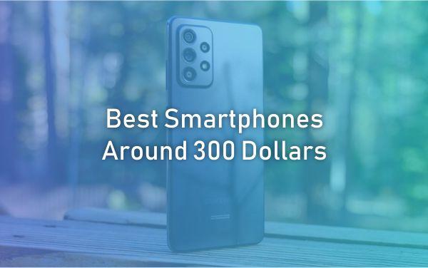 The Best Smartphones Around 300 Dollars