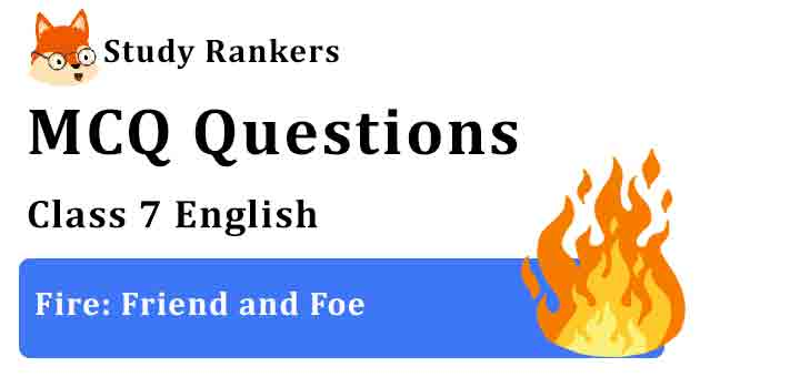 MCQ Questions for Class 7 English Chapter 8 Fire: Friend and Foe Honeycomb