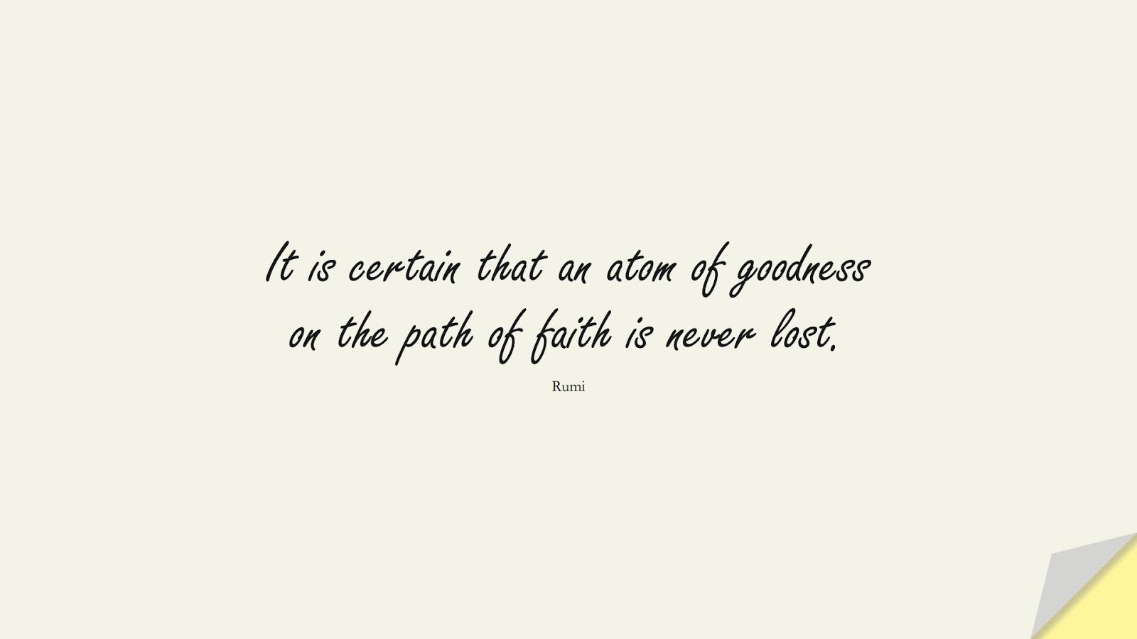 It is certain that an atom of goodness on the path of faith is never lost. (Rumi);  #RumiQuotes