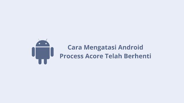 Cara Mengatasi Android Process Acore Telah Berhenti